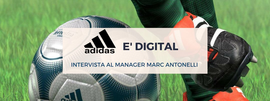 Adidas è digital: scopriamo come con Sr HR Manager Marc Antonelli