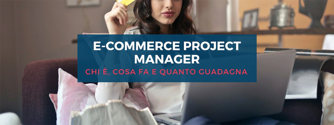 E-commerce Project Manager: chi è, cosa fa, quanto guadagna