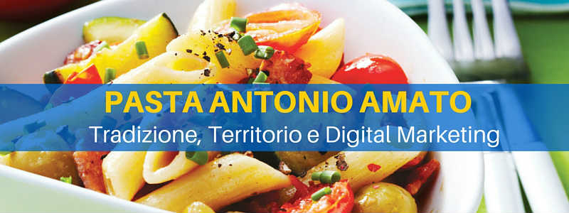 Pasta Antonio Amato: tradizione, territorio e digital marketing