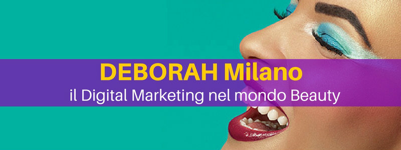 Deborah Milano: il Digital Marketing nel mondo Beauty