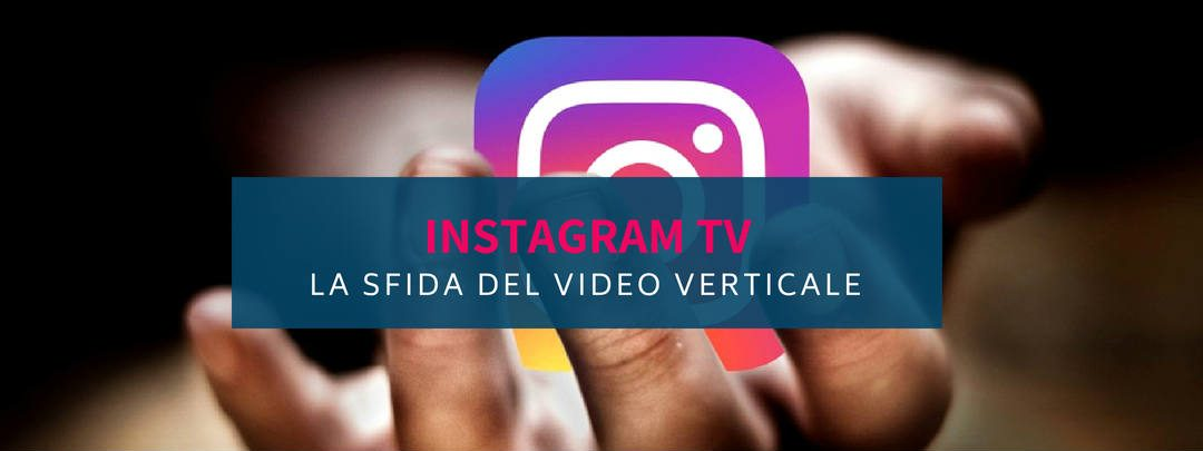 Instagram TV: la sfida del video verticale