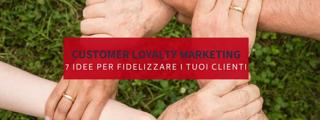 Customer loyalty marketing: cos'è? 7 idee per fidelizzare i tuoi clienti