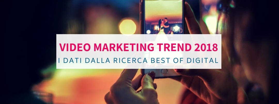 Video Marketing Trends 2018: dalla ricerca Best of Digital i dati sull'uso dei video online