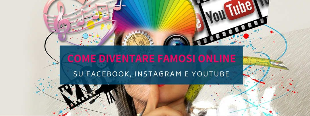 Come diventare famosi online su Facebook, Instagram e Youtube