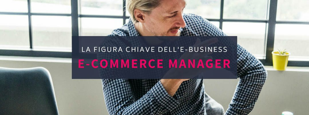 E-commerce manager: chi è la figura chiave dell'e-business