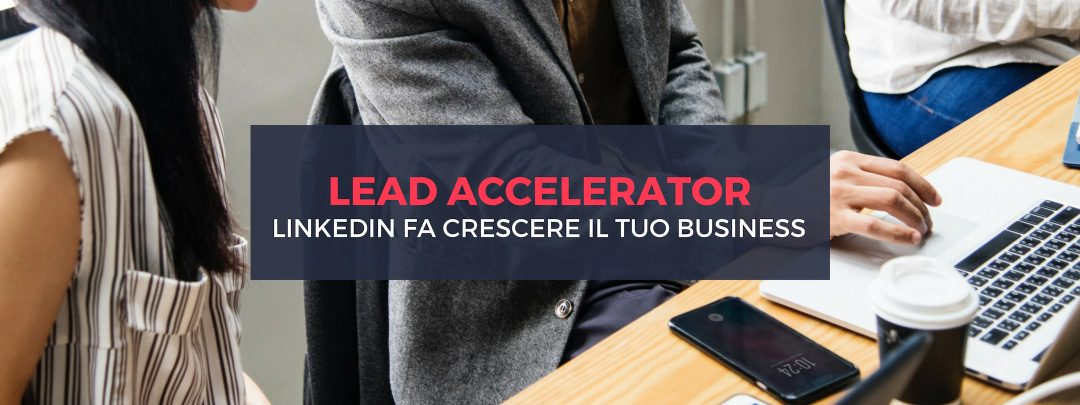 Linkedin lead accelerator: cos'è e come ti aiuta a far crescere il tuo business