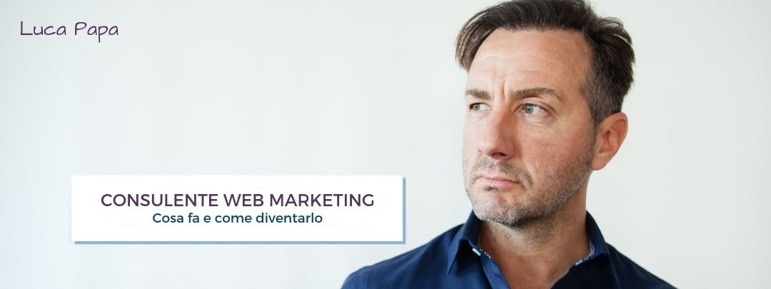 Consulente Web Marketing: chi è, cosa fa e come diventarlo