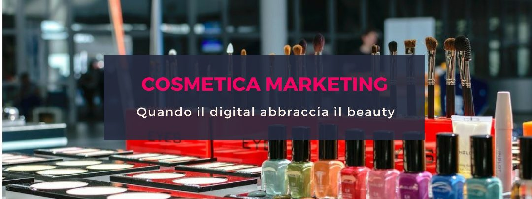 Cosmetica marketing, quando il digital abbraccia il beauty