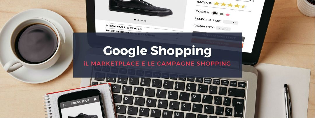 Google Shopping: il marketplace e le campagne Shopping