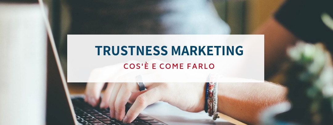 Trustness marketing: cos'è e come farlo