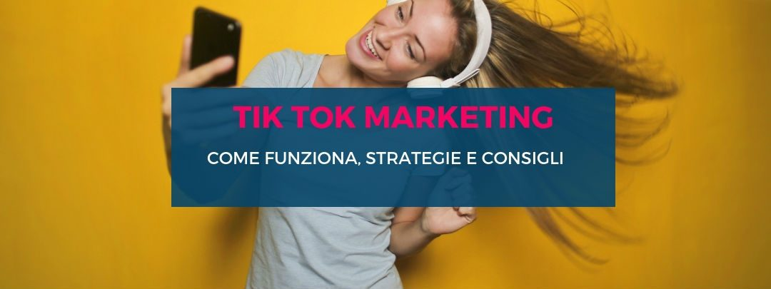 Tik Tok Marketing: come funziona, strategie e consigli