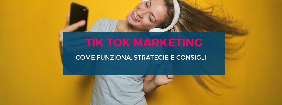 Tik Tok Marketing: come funziona, strategie e consigli.