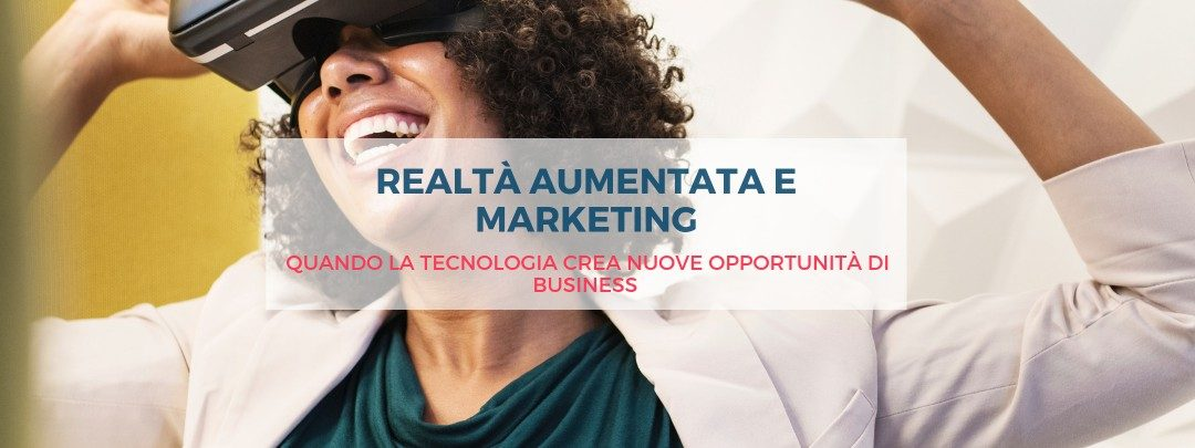 Realtà aumentata e marketing, quando la tecnologia crea nuove opportunità di business