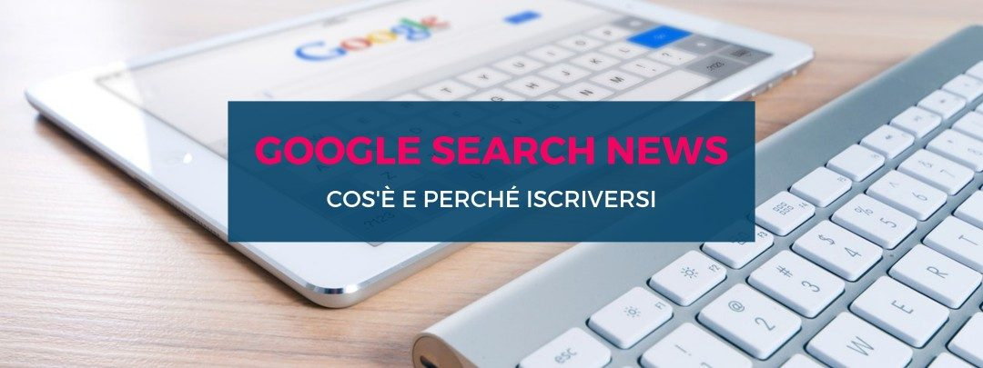 Google Search News: cos'è e perché iscriversi