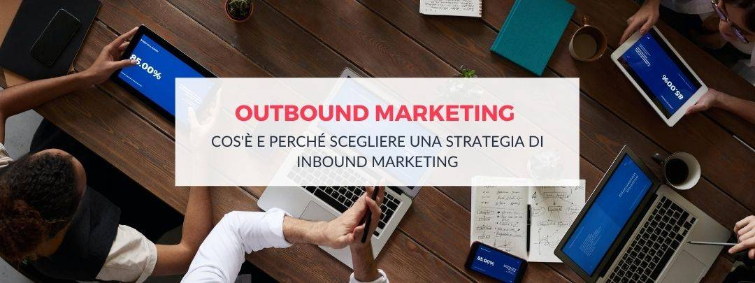 Outbound Marketing: cos'è e perché scegliere una strategia inbound